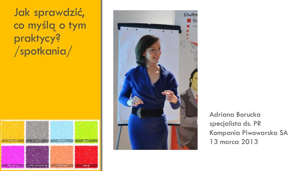 Jak sprawdzić, co myślą o tym praktycy./spotkania/ Adriana Borucka specjalista ds.