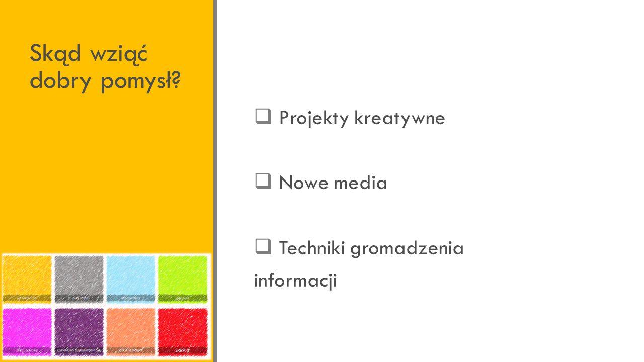 Skąd wziąć dobry pomysł? Projekty kreatywne Nowe media Techniki gromadzenia informacji