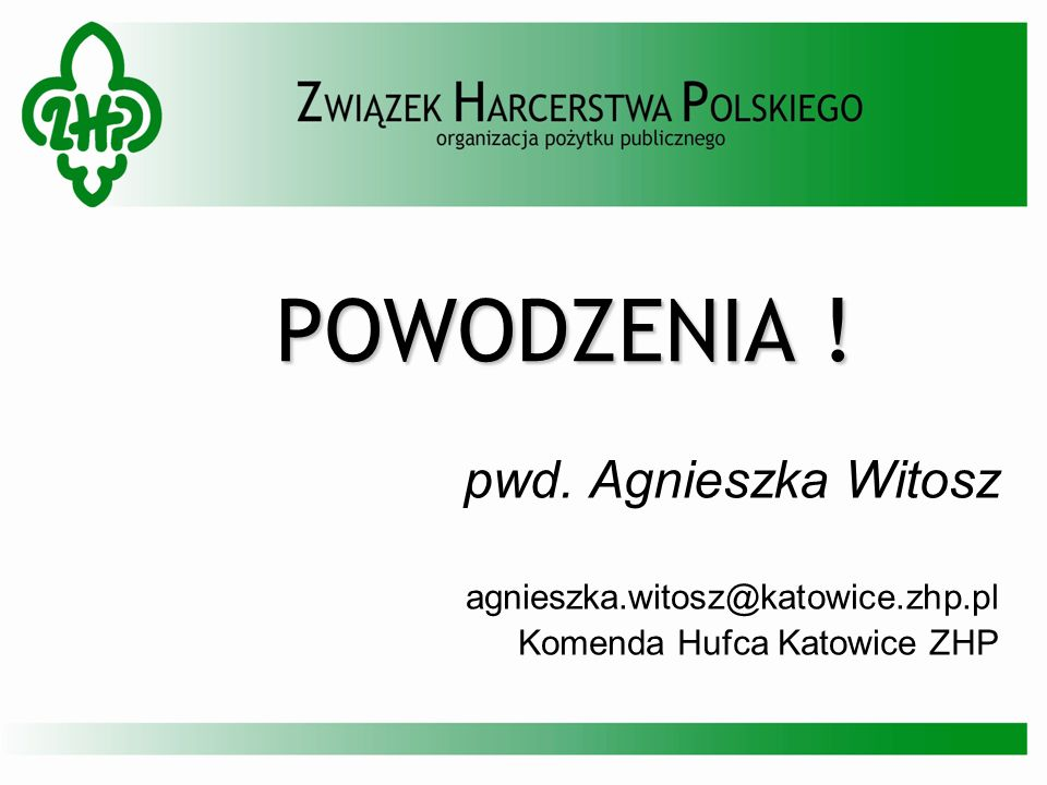 POWODZENIA ! pwd. Agnieszka Witosz agnieszka.witosz@katowice.zhp.pl Komenda Hufca Katowice ZHP