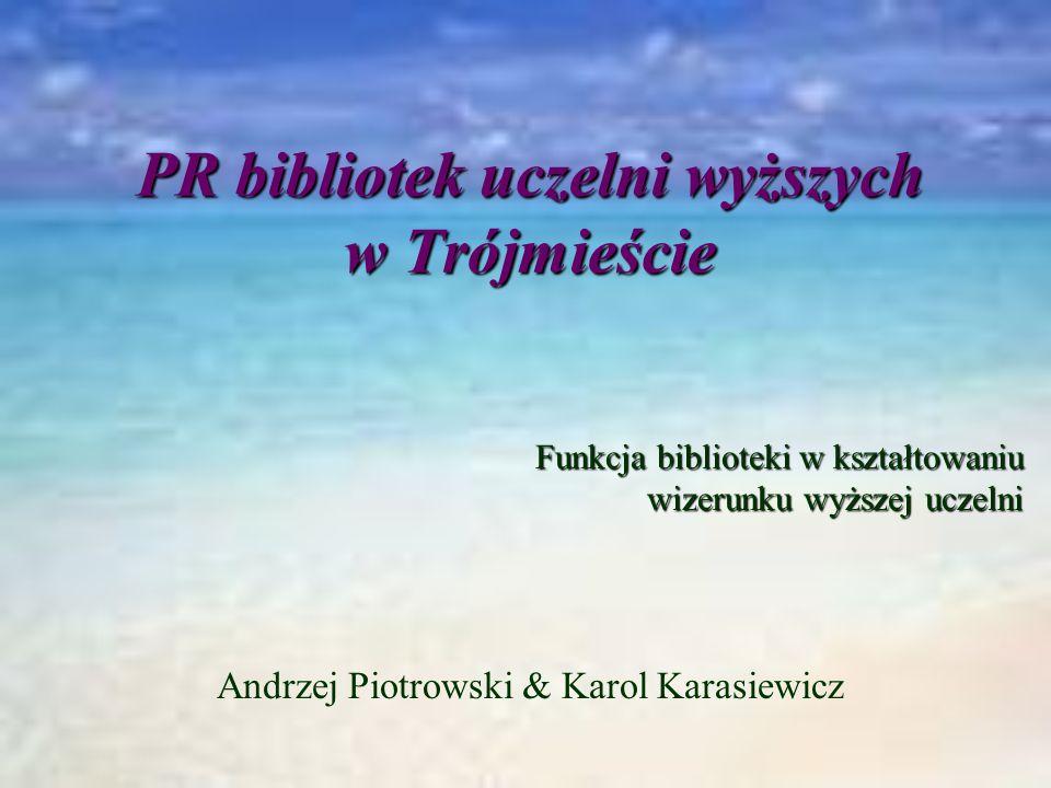 Andrzej Piotrowski & Karol Karasiewicz PR bibliotek uczelni wyższych w Trójmieście Funkcja biblioteki w kształtowaniu wizerunku wyższej uczelni