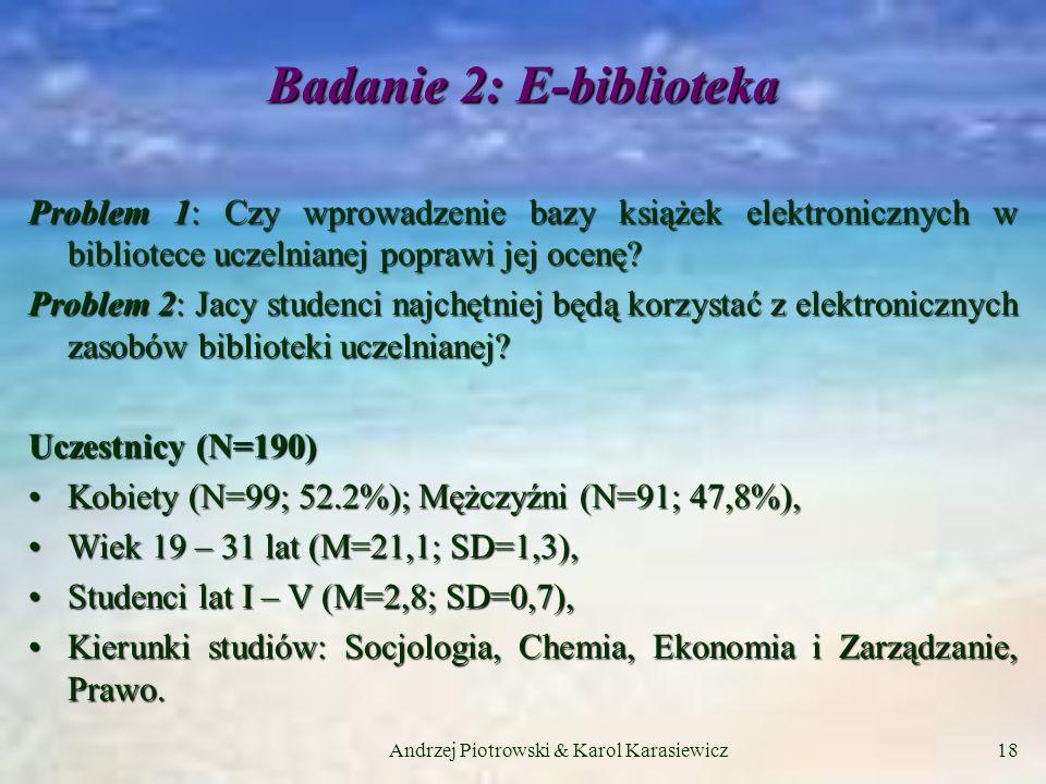 Andrzej Piotrowski & Karol Karasiewicz18 Badanie 2: E-biblioteka Problem 1: Czy wprowadzenie bazy książek elektronicznych w bibliotece uczelnianej poprawi jej ocenę.