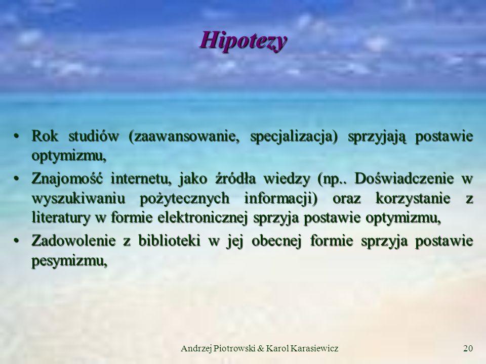 Andrzej Piotrowski & Karol Karasiewicz20 Hipotezy Rok studiów (zaawansowanie, specjalizacja) sprzyjają postawie optymizmu,Rok studiów (zaawansowanie, specjalizacja) sprzyjają postawie optymizmu, Znajomość internetu, jako źródła wiedzy (np..