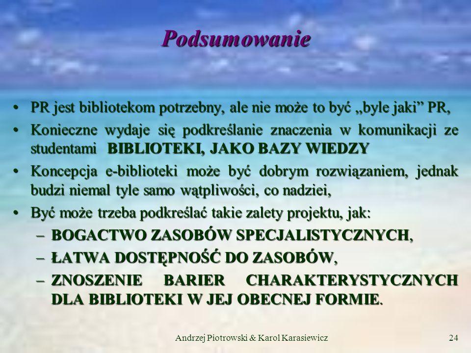 Andrzej Piotrowski & Karol Karasiewicz24 Podsumowanie PR jest bibliotekom potrzebny, ale nie może to być byle jaki PR,PR jest bibliotekom potrzebny, ale nie może to być byle jaki PR, Konieczne wydaje się podkreślanie znaczenia w komunikacji ze studentami BIBLIOTEKI, JAKO BAZY WIEDZYKonieczne wydaje się podkreślanie znaczenia w komunikacji ze studentami BIBLIOTEKI, JAKO BAZY WIEDZY Koncepcja e-biblioteki może być dobrym rozwiązaniem, jednak budzi niemal tyle samo wątpliwości, co nadziei,Koncepcja e-biblioteki może być dobrym rozwiązaniem, jednak budzi niemal tyle samo wątpliwości, co nadziei, Być może trzeba podkreślać takie zalety projektu, jak:Być może trzeba podkreślać takie zalety projektu, jak: –BOGACTWO ZASOBÓW SPECJALISTYCZNYCH, –ŁATWA DOSTĘPNOŚĆ DO ZASOBÓW, –ZNOSZENIE BARIER CHARAKTERYSTYCZNYCH DLA BIBLIOTEKI W JEJ OBECNEJ FORMIE.