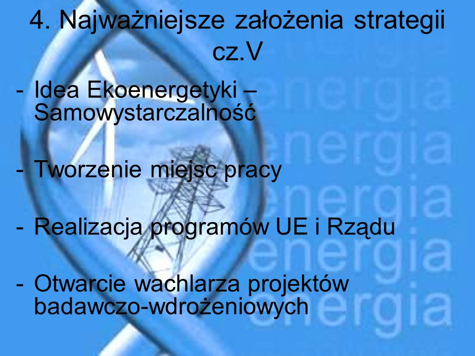 4. Najważniejsze założenia strategii cz.V -Idea Ekoenergetyki – Samowystarczalność -Tworzenie miejsc pracy -Realizacja programów UE i Rządu -Otwarcie