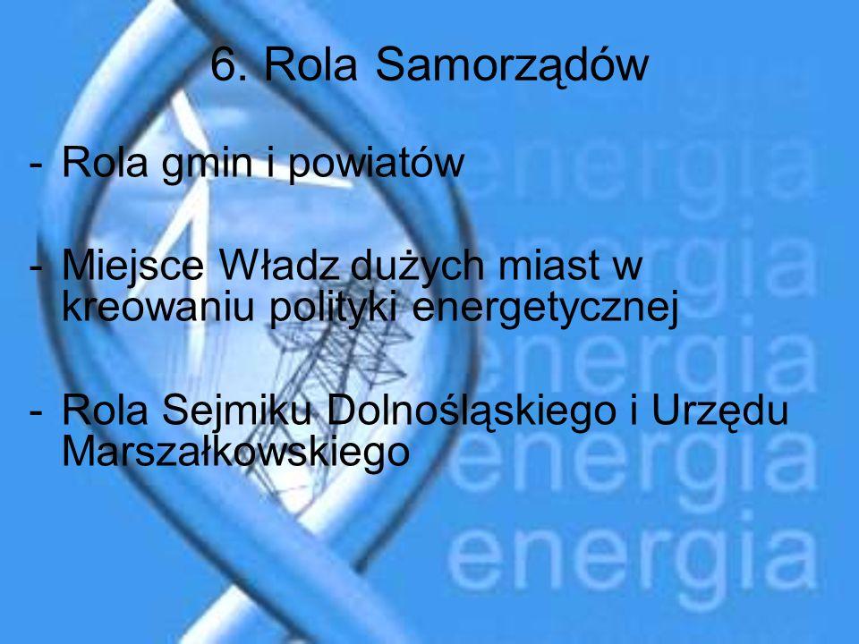 6. Rola Samorządów -Rola gmin i powiatów -Miejsce Władz dużych miast w kreowaniu polityki energetycznej -Rola Sejmiku Dolnośląskiego i Urzędu Marszałk