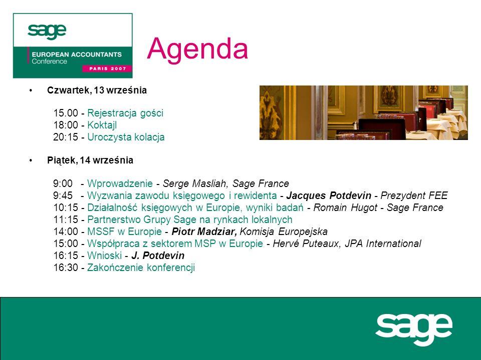 Agenda Czwartek, 13 września 15.00 - Rejestracja gości 18:00 - Koktajl 20:15 - Uroczysta kolacja Piątek, 14 września 9:00 - Wprowadzenie - Serge Masliah, Sage France 9:45 - Wyzwania zawodu księgowego i rewidenta - Jacques Potdevin - Prezydent FEE 10:15 - Działalność księgowych w Europie, wyniki badań - Romain Hugot - Sage France 11:15 - Partnerstwo Grupy Sage na rynkach lokalnych 14:00 - MSSF w Europie - Piotr Madziar, Komisja Europejska 15:00 - Współpraca z sektorem MSP w Europie - Hervé Puteaux, JPA International 16:15 - Wnioski - J.
