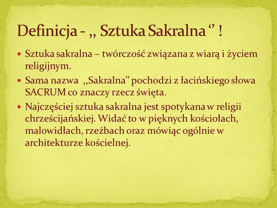Sztuka sakralna – twórczość związana z wiarą i życiem religijnym. Sama nazwa,,Sakralna pochodzi z łacińskiego słowa SACRUM co znaczy rzecz święta. Naj