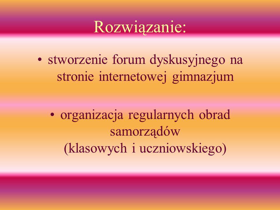 Rozwiązanie: stworzenie forum dyskusyjnego na stronie internetowej gimnazjum organizacja regularnych obrad samorządów (klasowych i uczniowskiego)