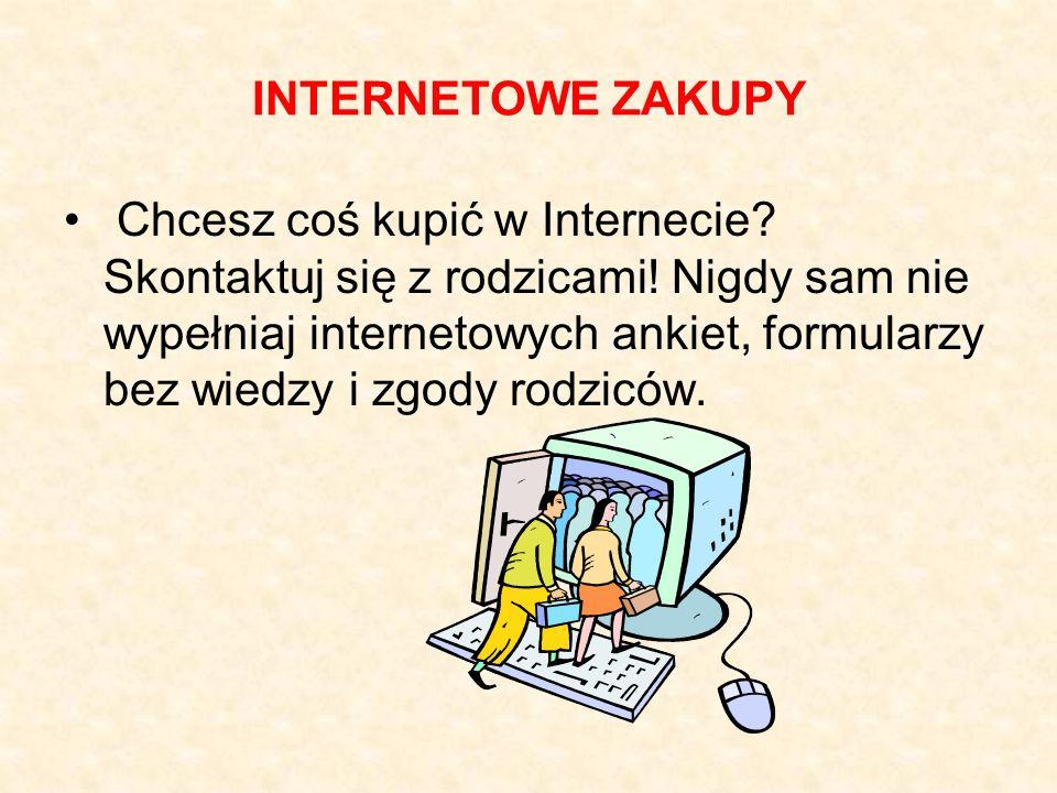 INTERNETOWE ZAKUPY Chcesz coś kupić w Internecie? Skontaktuj się z rodzicami! Nigdy sam nie wypełniaj internetowych ankiet, formularzy bez wiedzy i zg