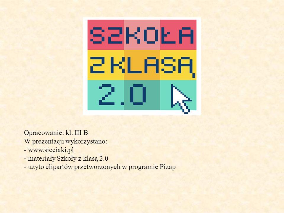 Opracowanie: kl. III B W prezentacji wykorzystano: - www.sieciaki.pl - materiały Szkoły z klasą 2.0 - użyto clipartów przetworzonych w programie Pizap