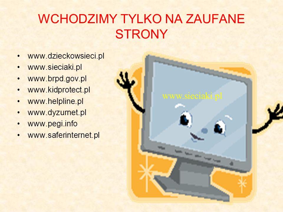 WCHODZIMY TYLKO NA ZAUFANE STRONY www.dzieckowsieci.pl www.sieciaki.pl www.brpd.gov.pl www.kidprotect.pl www.helpline.pl www.dyzurnet.pl www.pegi.info