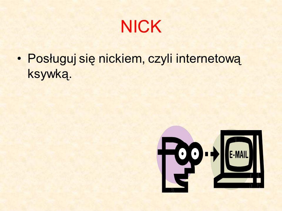 NICK Posługuj się nickiem, czyli internetową ksywką.