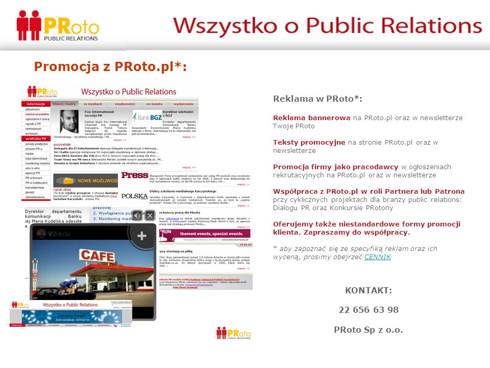 Promocja z PRoto.pl*: Reklama w PRoto*: Reklama bannerowa na PRoto.pl oraz w newsletterze Twoje PRoto Teksty promocyjne na stronie PRoto.pl oraz w newsletterze Promocja firmy jako pracodawcy w ogłoszeniach rekrutacyjnych na PRoto.pl oraz w newsletterze Współpraca z PRoto.pl w roli Partnera lub Patrona przy cyklicznych projektach dla branży public relations: Dialogu PR oraz Konkursie PRotony Oferujemy także niestandardowe formy promocji klienta.