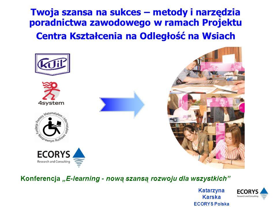 Katarzyna Karska ECORYS Polska Twoja szansa na sukces – metody i narzędzia poradnictwa zawodowego w ramach Projektu Centra Kształcenia na Odległość na Wsiach Konferencja E-learning - nową szansą rozwoju dla wszystkich