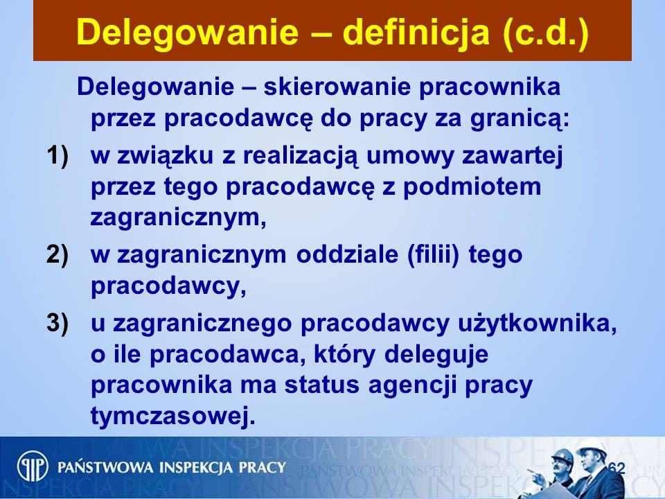 62 Delegowanie – definicja (c.d.) Delegowanie – skierowanie pracownika przez pracodawcę do pracy za granicą: 1)w związku z realizacją umowy zawartej p