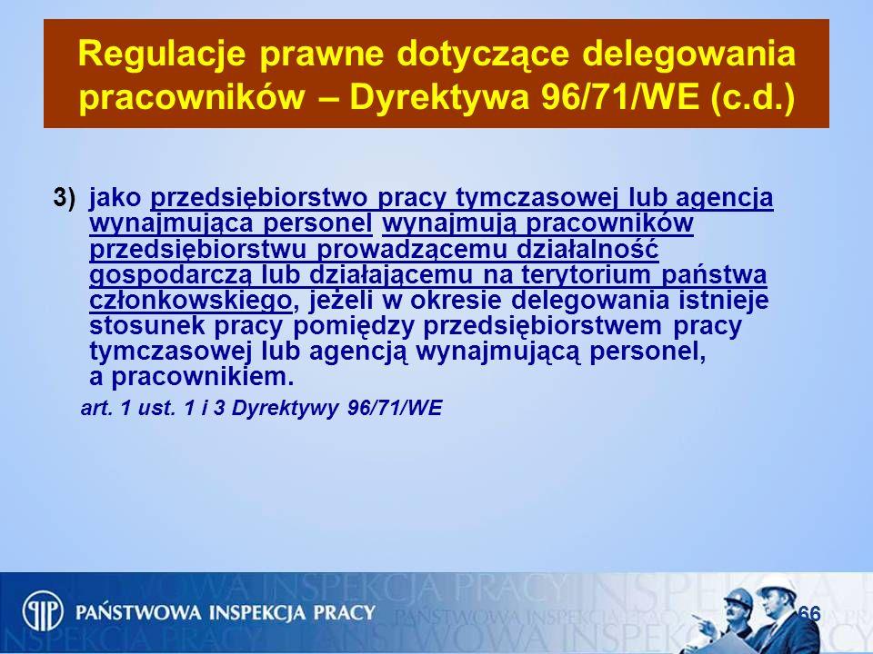 66 Regulacje prawne dotyczące delegowania pracowników – Dyrektywa 96/71/WE (c.d.) 3)jako przedsiębiorstwo pracy tymczasowej lub agencja wynajmująca pe