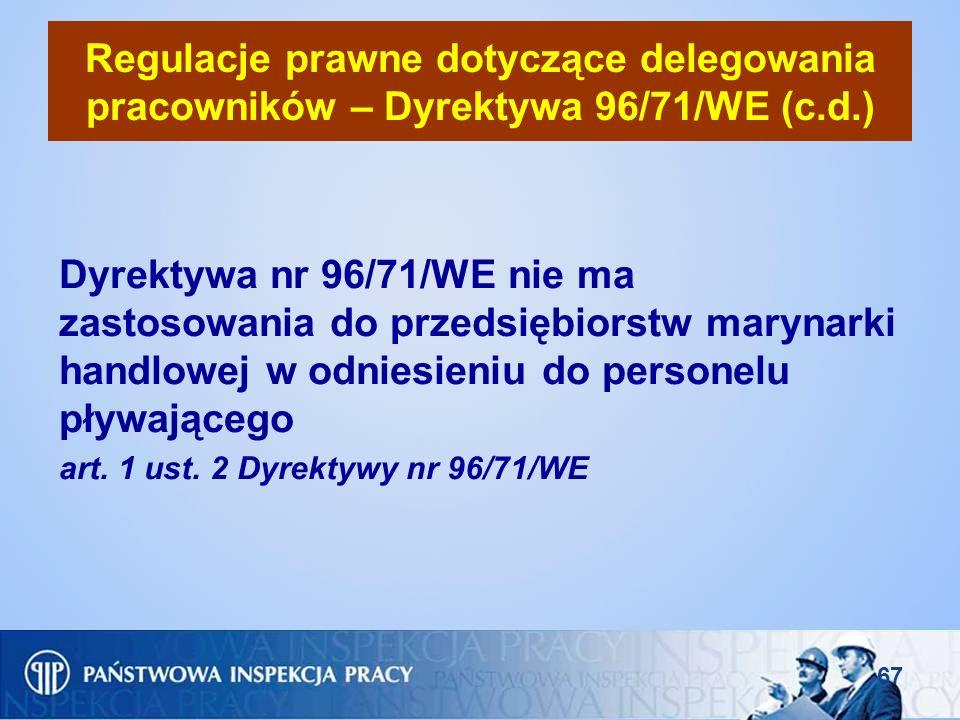 67 Regulacje prawne dotyczące delegowania pracowników – Dyrektywa 96/71/WE (c.d.) Dyrektywa nr 96/71/WE nie ma zastosowania do przedsiębiorstw marynar