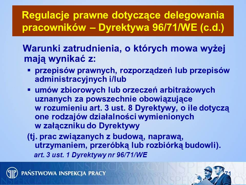 71 Regulacje prawne dotyczące delegowania pracowników – Dyrektywa 96/71/WE (c.d.) Warunki zatrudnienia, o których mowa wyżej mają wynikać z: przepisów