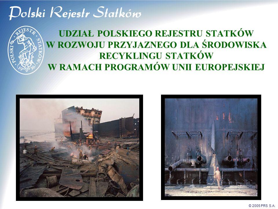 © 2005 PRS S.A. UDZIAŁ POLSKIEGO REJESTRU STATKÓW W ROZWOJU PRZYJAZNEGO DLA ŚRODOWISKA RECYKLINGU STATKÓW W RAMACH PROGRAMÓW UNII EUROPEJSKIEJ