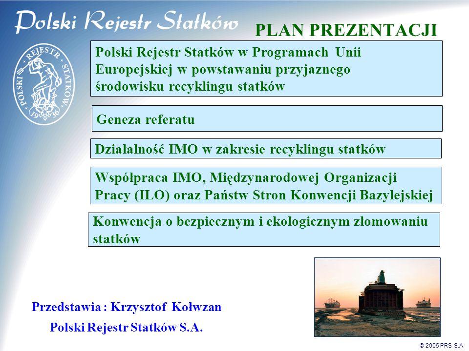 © 2005 PRS S.A. PLAN PREZENTACJI Przedstawia : Krzysztof Kołwzan Polski Rejestr Statków S.A. Polski Rejestr Statków w Programach Unii Europejskiej w p
