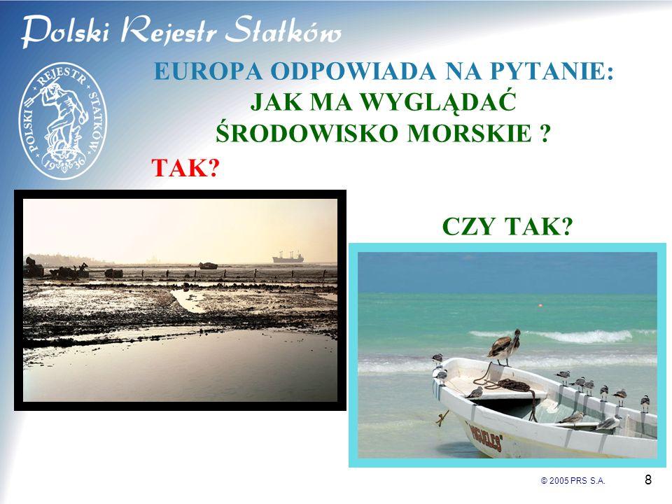 © 2005 PRS S.A. 8 EUROPA ODPOWIADA NA PYTANIE: JAK MA WYGLĄDAĆ ŚRODOWISKO MORSKIE ? TAK? CZY TAK?