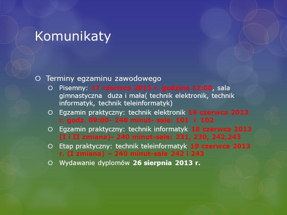Komunikaty Terminy egzaminu zawodowego Pisemny: 17 czerwca 2013 r. godzina 12:00, sala gimnastyczna duża i mała( technik elektronik, technik informaty