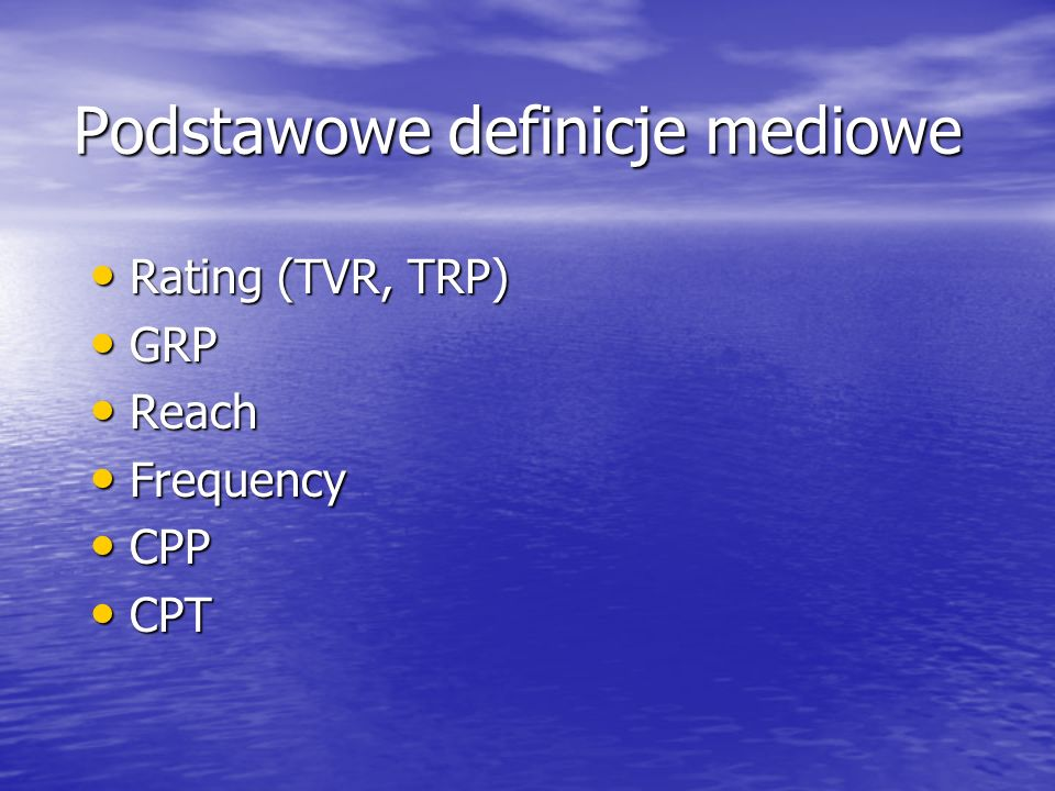 Podstawowe definicje mediowe Rating (TVR, TRP) Rating (TVR, TRP) GRP GRP Reach Reach Frequency Frequency CPP CPP CPT CPT