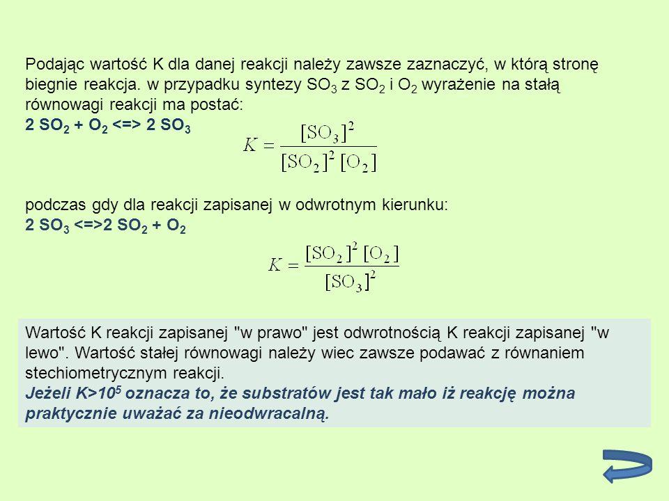 Podając wartość K dla danej reakcji należy zawsze zaznaczyć, w którą stronę biegnie reakcja. w przypadku syntezy SO 3 z SO 2 i O 2 wyrażenie na stałą