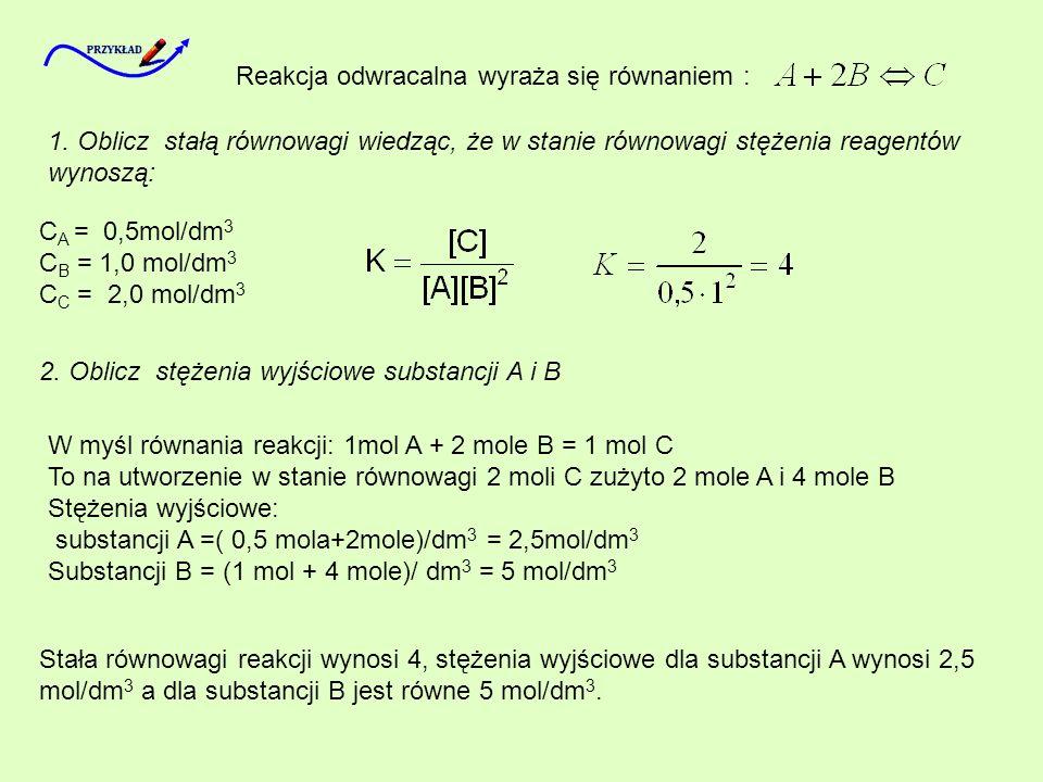 Reakcja odwracalna wyraża się równaniem : 1. Oblicz stałą równowagi wiedząc, że w stanie równowagi stężenia reagentów wynoszą: C A = 0,5mol/dm 3 C B =