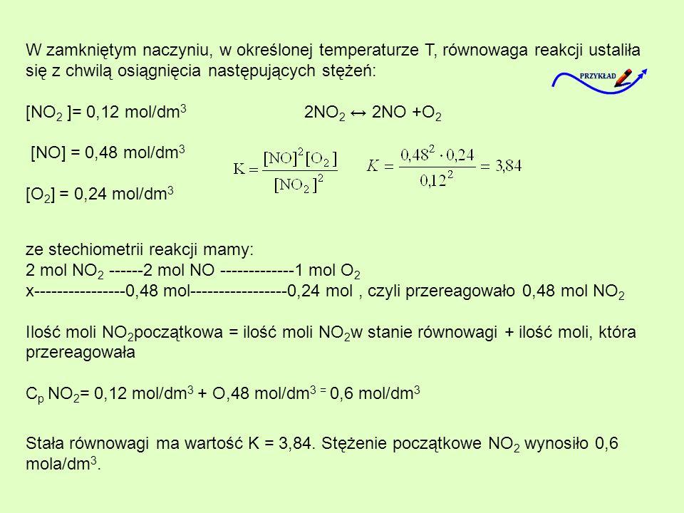 W zamkniętym naczyniu, w określonej temperaturze T, równowaga reakcji ustaliła się z chwilą osiągnięcia następujących stężeń: [NO 2 ]= 0,12 mol/dm 3 2