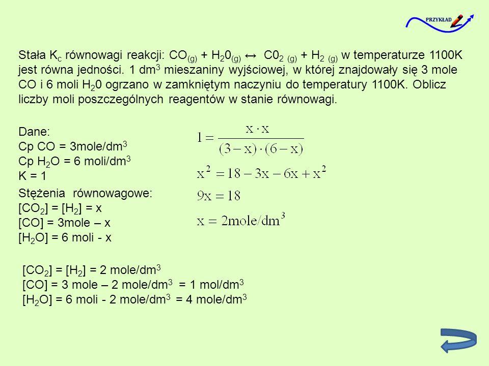 Stała K c równowagi reakcji: CO (g) + H 2 0 (g) C0 2 (g) + H 2 (g) w temperaturze 1100K jest równa jedności. 1 dm 3 mieszaniny wyjściowej, w której zn