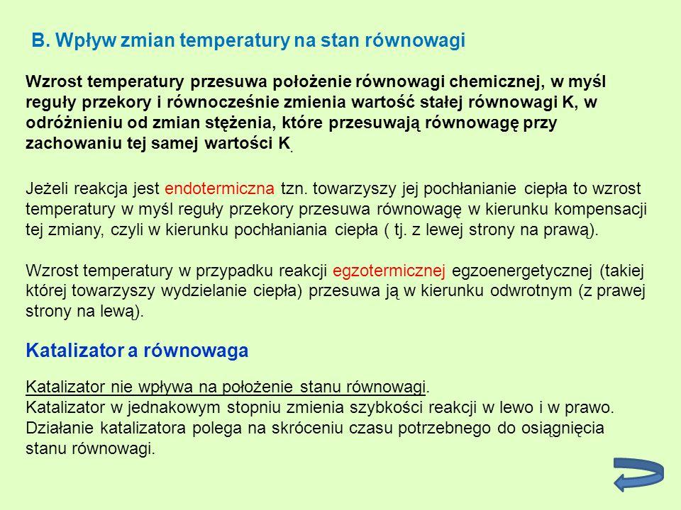 B. Wpływ zmian temperatury na stan równowagi Wzrost temperatury przesuwa położenie równowagi chemicznej, w myśl reguły przekory i równocześnie zmienia