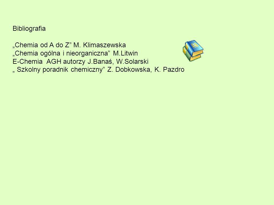 Bibliografia Chemia od A do Z M. Klimaszewska Chemia ogólna i nieorganiczna M.Litwin E-Chemia AGH autorzy J.Banaś, W.Solarski Szkolny poradnik chemicz