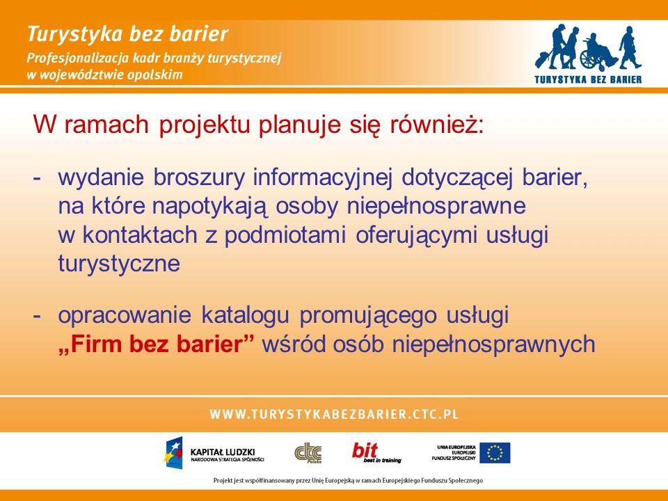 W ramach projektu planuje się również: -wydanie broszury informacyjnej dotyczącej barier, na które napotykają osoby niepełnosprawne w kontaktach z podmiotami oferującymi usługi turystyczne -opracowanie katalogu promującego usługi Firm bez barier wśród osób niepełnosprawnych