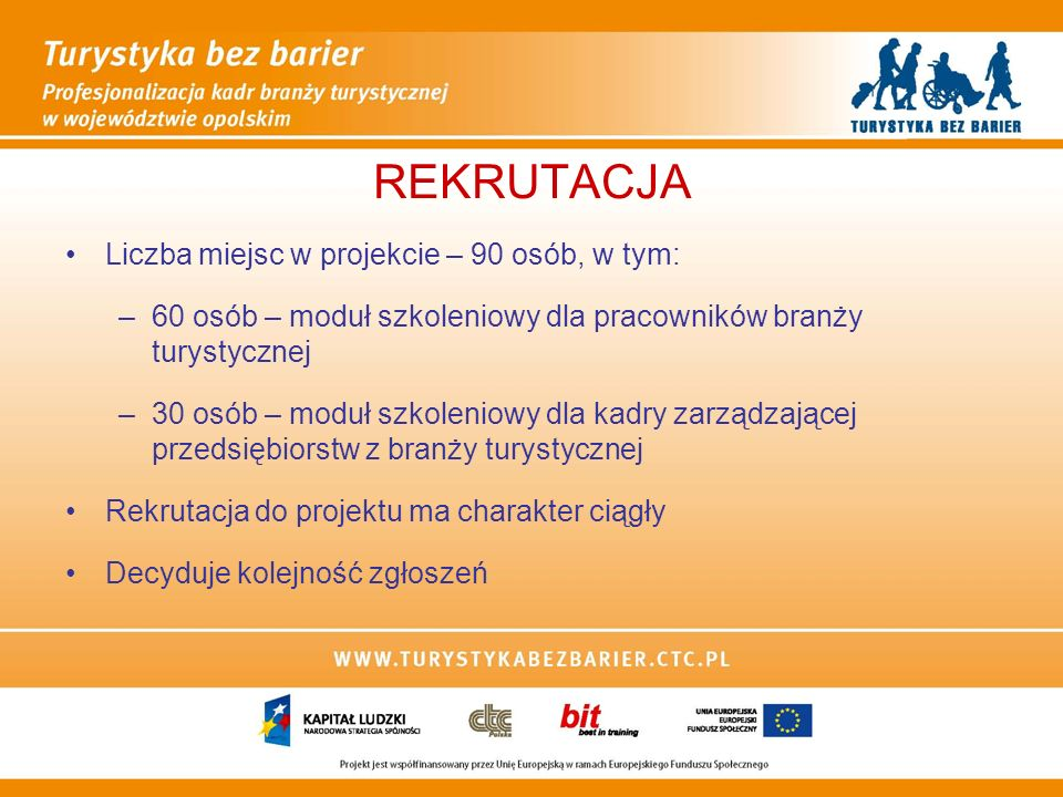 REKRUTACJA Liczba miejsc w projekcie – 90 osób, w tym: –60 osób – moduł szkoleniowy dla pracowników branży turystycznej –30 osób – moduł szkoleniowy dla kadry zarządzającej przedsiębiorstw z branży turystycznej Rekrutacja do projektu ma charakter ciągły Decyduje kolejność zgłoszeń