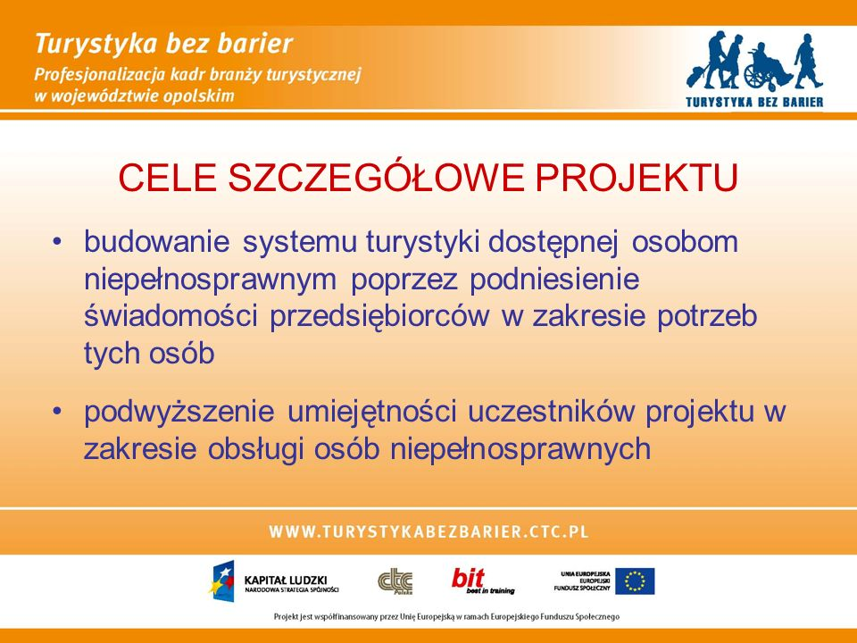 CELE SZCZEGÓŁOWE PROJEKTU budowanie systemu turystyki dostępnej osobom niepełnosprawnym poprzez podniesienie świadomości przedsiębiorców w zakresie potrzeb tych osób podwyższenie umiejętności uczestników projektu w zakresie obsługi osób niepełnosprawnych