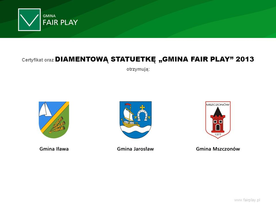 Certyfikat oraz DIAMENTOWĄ STATUETKĘ GMINA FAIR PLAY 2013 otrzymują: www.fairplay.pl