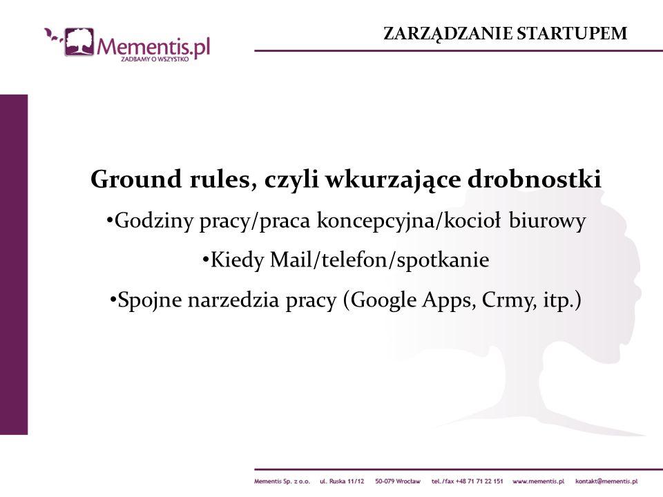 ZARZĄDZANIE STARTUPEM Ground rules, czyli wkurzające drobnostki Godziny pracy/praca koncepcyjna/kocioł biurowy Kiedy Mail/telefon/spotkanie Spojne narzedzia pracy (Google Apps, Crmy, itp.)