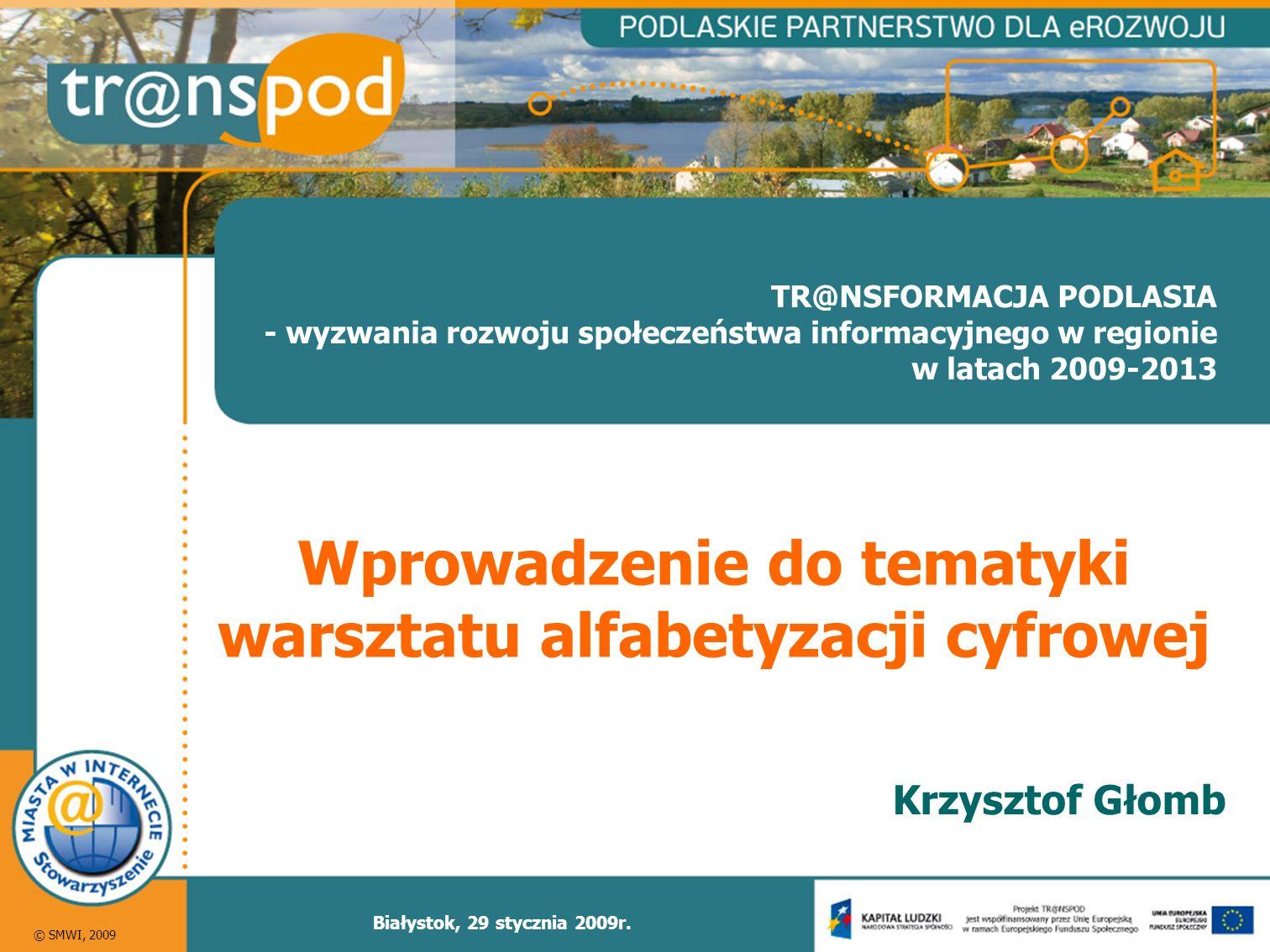 © SMWI, 2009 TR@NSFORMACJA PODLASIA - wyzwania rozwoju społeczeństwa informacyjnego w regionie w latach 2009-2013 Białystok, 29 stycznia 2009r.