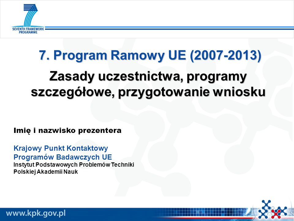 7. Program Ramowy UE (2007-2013) Zasady uczestnictwa, programy szczegółowe, przygotowanie wniosku 7. Program Ramowy UE (2007-2013) Zasady uczestnictwa