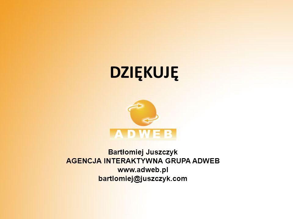 DZIĘKUJĘ Bartłomiej Juszczyk AGENCJA INTERAKTYWNA GRUPA ADWEB www.adweb.pl bartlomiej@juszczyk.com