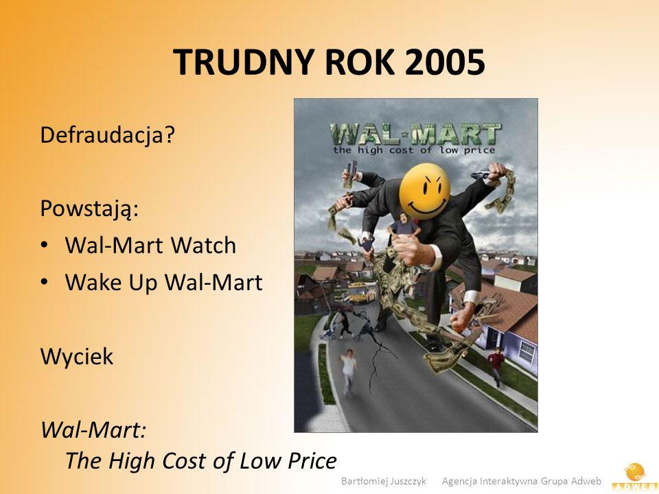 TRUDNY ROK 2005 Defraudacja? Powstają: Wal-Mart Watch Wake Up Wal-Mart Wyciek Wal-Mart: The High Cost of Low Price Bartłomiej Juszczyk Agencja Interak