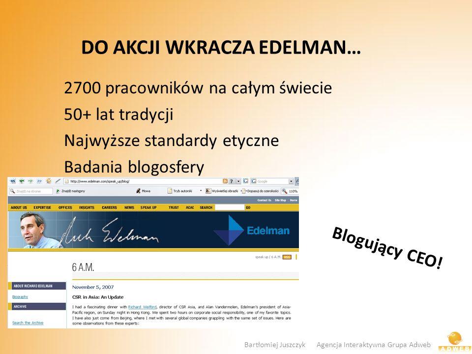 DO AKCJI WKRACZA EDELMAN… 2700 pracowników na całym świecie 50+ lat tradycji Najwyższe standardy etyczne Badania blogosfery Blogujący CEO! Bartłomiej