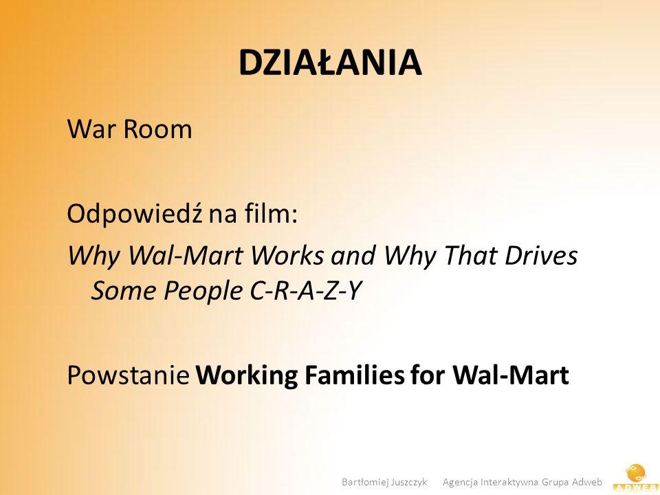 DZIAŁANIA War Room Odpowiedź na film: Why Wal-Mart Works and Why That Drives Some People C-R-A-Z-Y Powstanie Working Families for Wal-Mart Bartłomiej Juszczyk Agencja Interaktywna Grupa Adweb