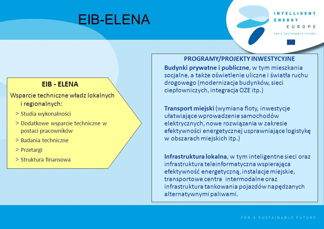 EIB-ELENA Wsparcie techniczne władz lokalnych i regionalnych: > Studia wykonalności > Dodatkowe wsparcie techniczne w postaci pracowników > Badania techniczne > Przetargi > Struktura finansowa PROGRAMY/PROJEKTY INWESTYCYJNE Budynki prywatne i publiczne, w tym mieszkania socjalne, a także oświetlenie uliczne i światła ruchu drogowego (modernizacja budynków, sieci ciepłowniczych, integracja OZE itp.) Transport miejski (wymiana floty, inwestycje ułatwiające wprowadzenie samochodów elektrycznych, nowe rozwiązania w zakresie efektywności energetycznej usprawniające logistykę w obszarach miejskich itp.) Infrastruktura lokalna, w tym inteligentne sieci oraz infrastruktura teleinformatyczna wspierająca efektywność energetyczną, instalacje miejskie, transportowe centra intermodalne oraz infrastruktura tankowania pojazdów napędzanych alternatywnymi paliwami.
