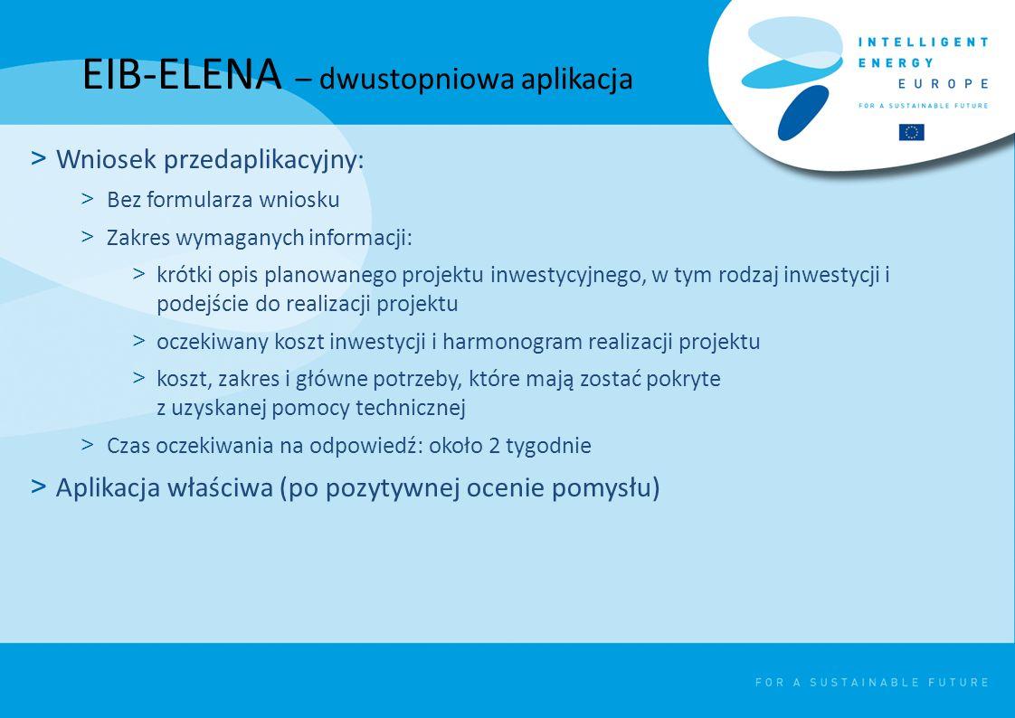 EIB-ELENA – dwustopniowa aplikacja > Wniosek przedaplikacyjny: > Bez formularza wniosku > Zakres wymaganych informacji: > krótki opis planowanego projektu inwestycyjnego, w tym rodzaj inwestycji i podejście do realizacji projektu > oczekiwany koszt inwestycji i harmonogram realizacji projektu > koszt, zakres i główne potrzeby, które mają zostać pokryte z uzyskanej pomocy technicznej > Czas oczekiwania na odpowiedź: około 2 tygodnie > Aplikacja właściwa (po pozytywnej ocenie pomysłu)