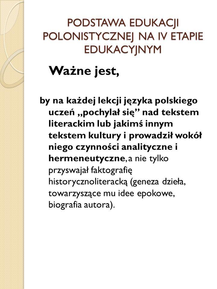 PODSTAWA EDUKACJI POLONISTYCZNEJ NA IV ETAPIE EDUKACYJNYM Ważne jest, by na każdej lekcji języka polskiego uczeń pochylał się nad tekstem literackim l