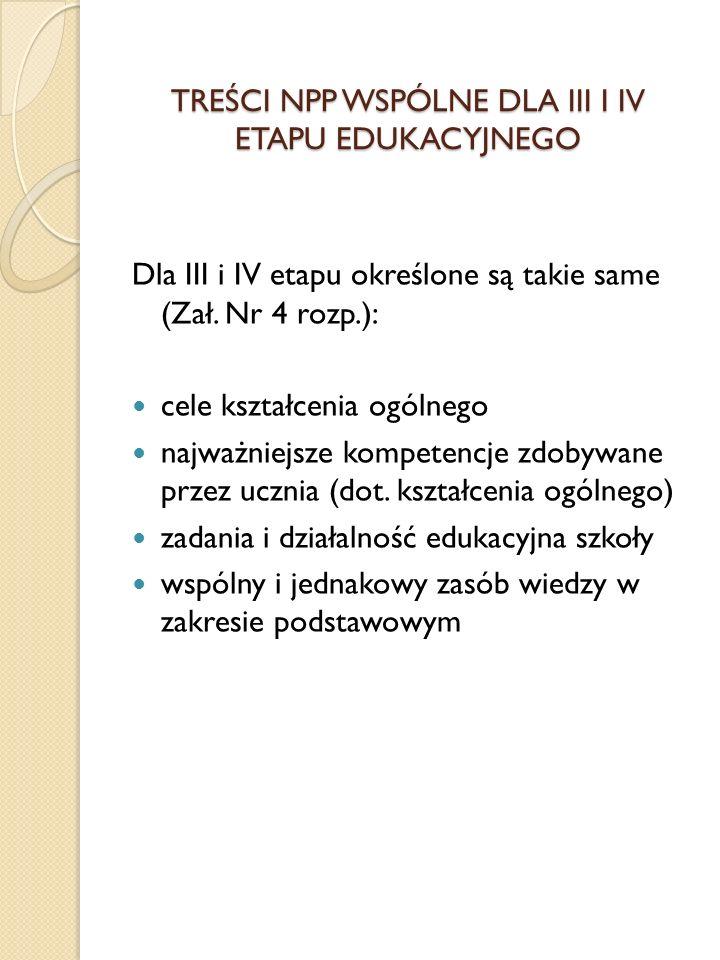 TREŚCI NPP WSPÓLNE DLA III I IV ETAPU EDUKACYJNEGO Dla III i IV etapu określone są takie same (Zał. Nr 4 rozp.): cele kształcenia ogólnego najważniejs