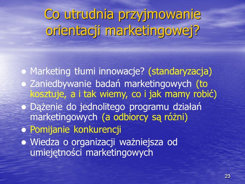 Co utrudnia przyjmowanie orientacji marketingowej? Marketing tłumi innowacje? (standaryzacja) Zaniedbywanie badań marketingowych (to kosztuje, a i tak