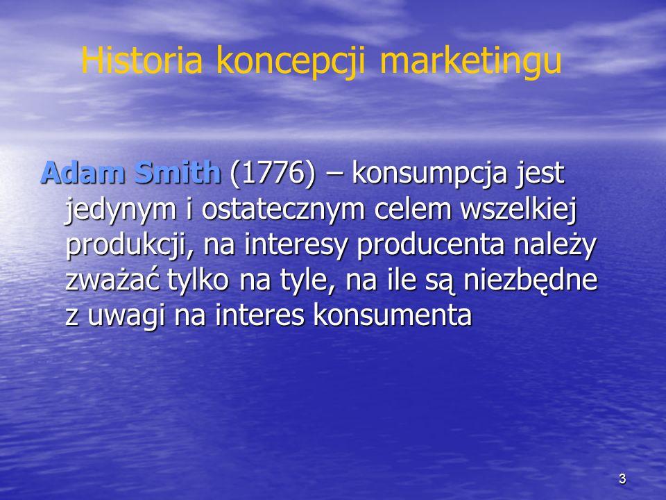 Historia koncepcji marketingu Adam Smith (1776) – konsumpcja jest jedynym i ostatecznym celem wszelkiej produkcji, na interesy producenta należy zważa